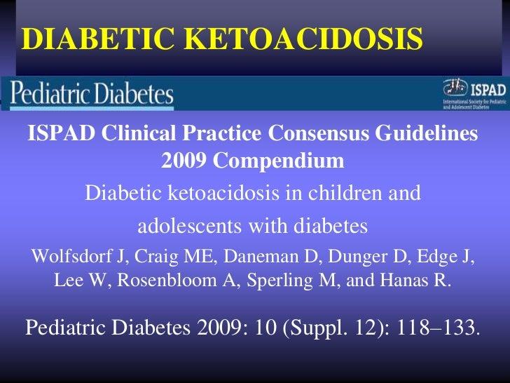 DIABETIC KETOACIDOSISISPAD Clinical Practice Consensus Guidelines            2009 Compendium    Diabetic ketoacidosis in c...