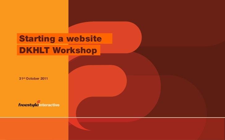 Starting a website    DKHLT Workshop    31st October 2011© Freestyle Interactive – www.freestyleinteractive.co.uk