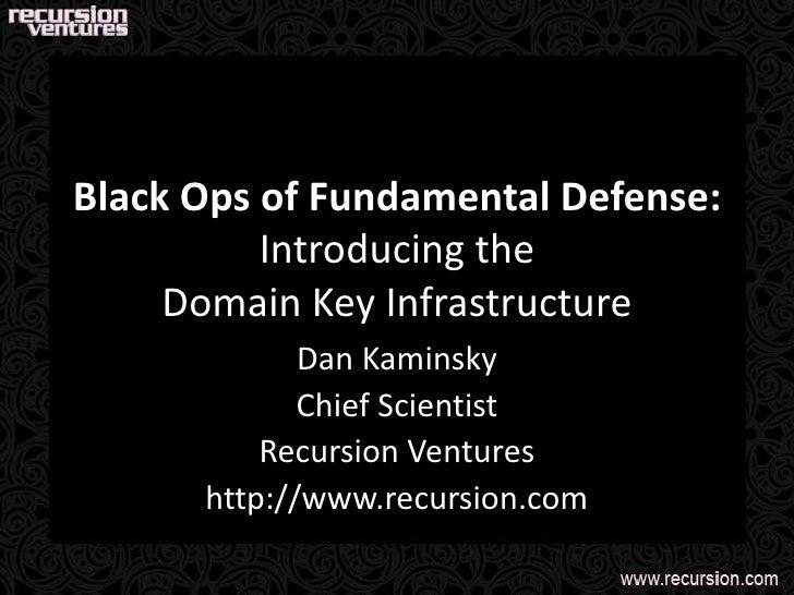 Black Ops of Fundamental Defense:Introducing theDomain Key Infrastructure<br />Dan Kaminsky<br />Chief Scientist<br />Recu...