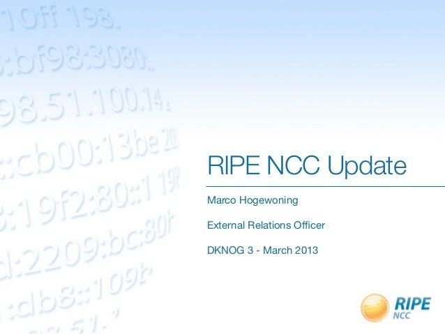 RIPE NCC UpdateMarco HogewoningExternal Relations OfficerDKNOG 3 - March 2013