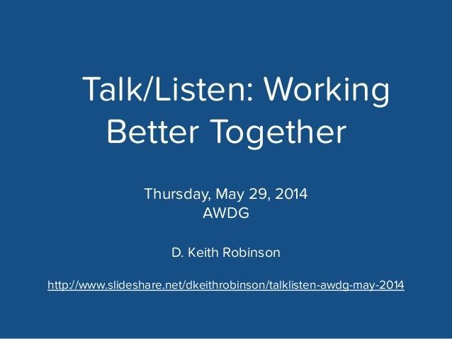 Talk/Listen: Working Better Together D. Keith Robinson ! http://www.slideshare.net/dkeithrobinson/talklisten-awdg-may-2014...