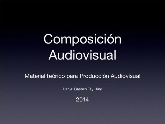 Composición  Audiovisual  Material teórico para Producción Audiovisual  Daniel Castelo Tay Hing  2014