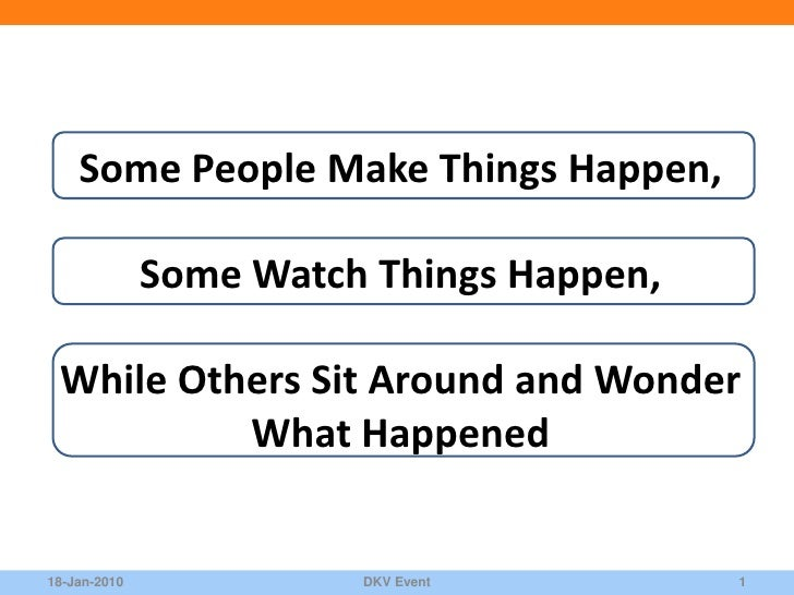 Some People Make Things Happen,                Some Watch Things Happen,   While Others Sit Around and Wonder           Wh...