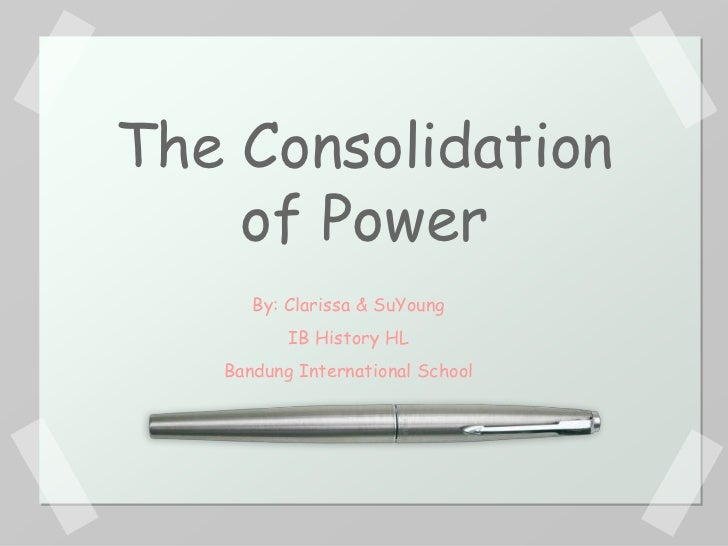 The Consolidation    of Power      By: Clarissa & SuYoung          IB History HL   Bandung International School