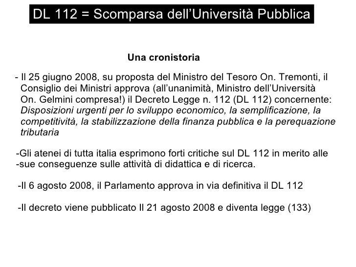 DL 112 = Scomparsa dell'Università Pubblica Una cronistoria <ul><li>Il 25 giugno 2008, su proposta del Ministro del Tesoro...
