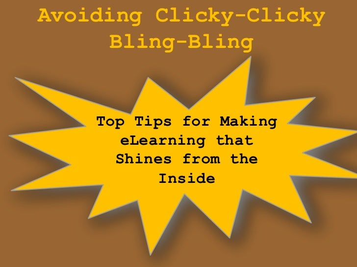 Avoiding Clicky-Clicky     Bling-Bling    Top Tips for Making      eLearning that      Shines from the           Inside