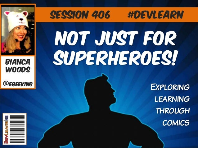 Session 406  Bianca Woods @eGeeking  #DevLearn  Not Just For superheroes! Exploring learning through comics