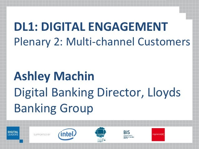 DL1: DIGITAL ENGAGEMENTPlenary 2: Multi-channel CustomersAshley MachinDigital Banking Director, LloydsBanking Group