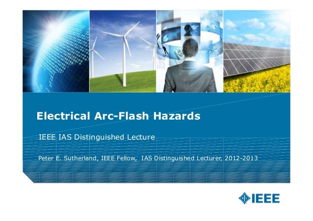 Electrical Arc-Flash HazardsIEEE IAS Distinguished LecturePeter E. Sutherland, IEEE Fellow, IAS Distinguished Lecturer, 20...