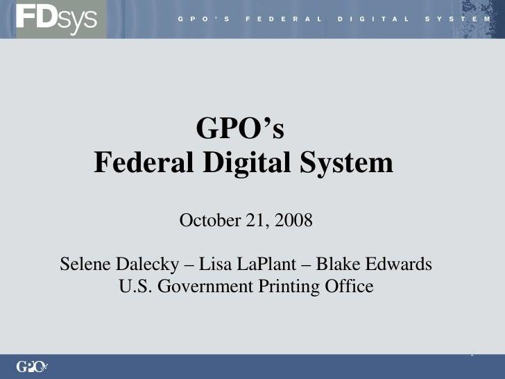 GPO's  Federal Digital System October 21, 2008 Selene Dalecky – Lisa LaPlant – Blake Edwards U.S. Government Printing Office