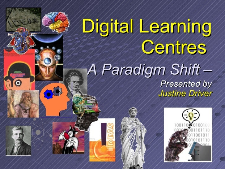 Digital Learning Centres     - A Paradigm Shift – Presented by Justine Driver