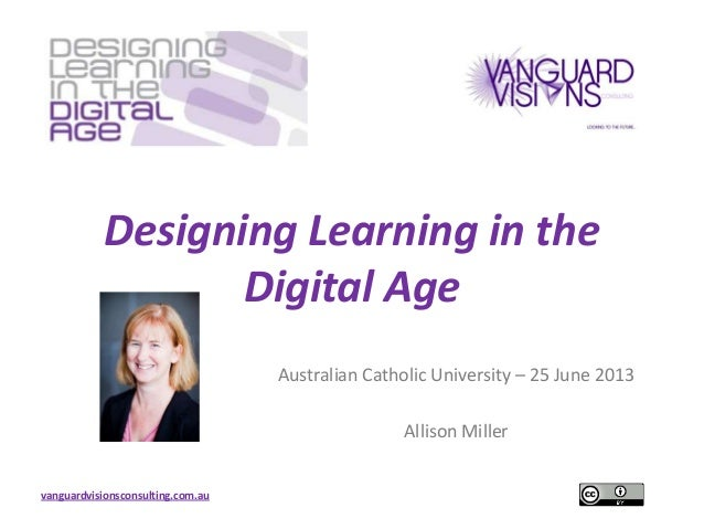vanguardvisionsconsulting.com.auDesigning Learning in theDigital AgeAustralian Catholic University – 25 June 2013Allison M...