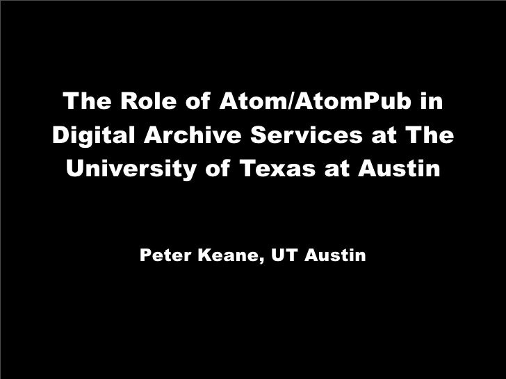 The Role of Atom/AtomPub in Digital Archive Services at The  University of Texas at Austin         Peter Keane, UT Austin