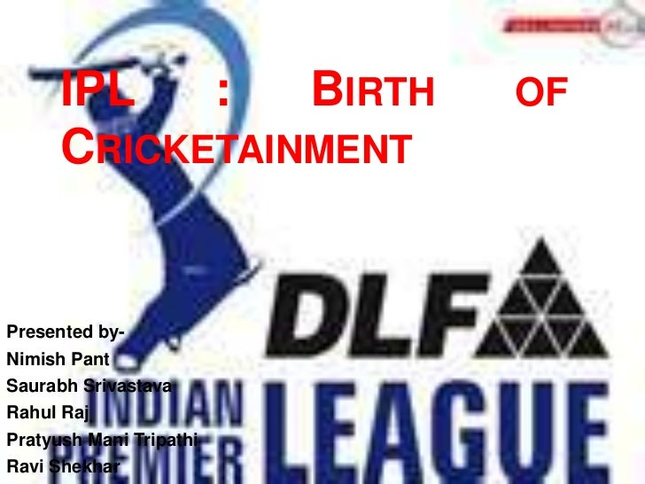 IPL   :   BIRTH    OF      CRICKETAINMENTPresented by-Nimish PantSaurabh SrivastavaRahul RajPratyush Mani TripathiRavi She...