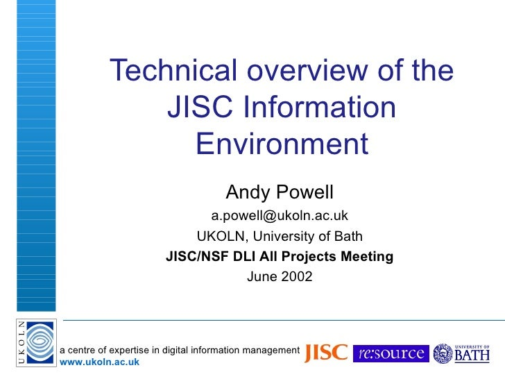 Technical overview of the JISC Information Environment Andy Powell [email_address] UKOLN, University of Bath JISC/NSF DLI ...