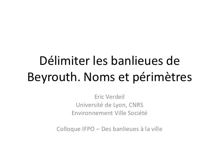 Délimiter les banlieues deBeyrouth. Noms et périmètres                  Eric Verdeil           Université de Lyon, CNRS   ...