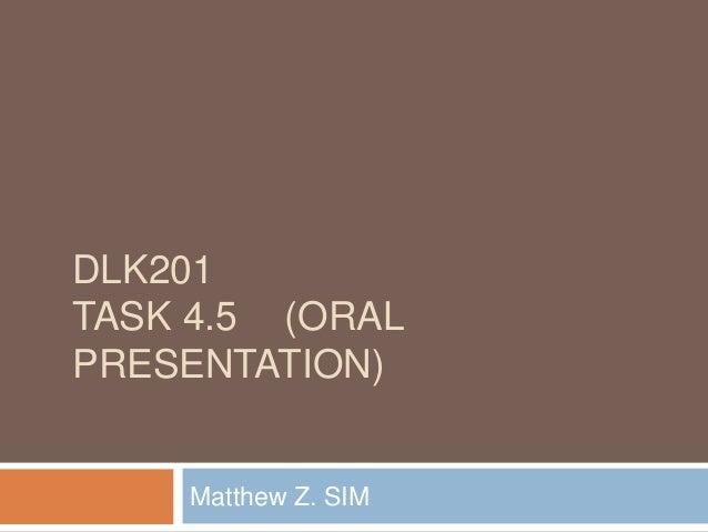 DLK201 TASK 4.5 (ORAL PRESENTATION) Matthew Z. SIM