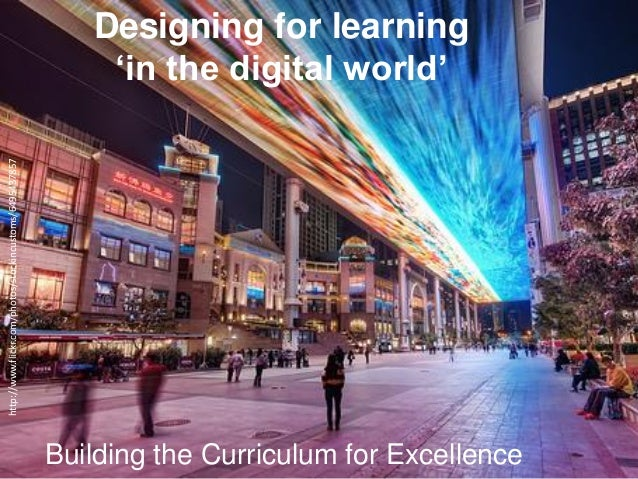 Designing for learning 'in the digital world' Building the Curriculum for Excellence http://www.flickr.com/photos/stuckinc...