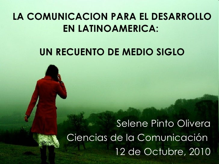 LA COMUNICACION PARA EL DESARROLLO EN LATINOAMERICA:  UN RECUENTO DE MEDIO SIGLO Selene Pinto Olivera Ciencias de la Comun...