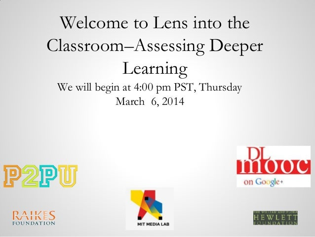 Welcome to Lens into the Classroom–Assessing Deeper Learning We will begin at 4:00 pm PST, Thursday March 6, 2014