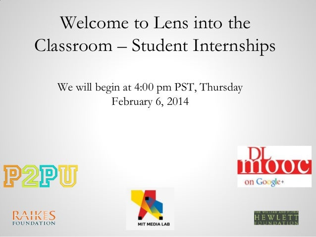 Welcome to Lens into the Classroom – Student Internships We will begin at 4:00 pm PST, Thursday February 6, 2014