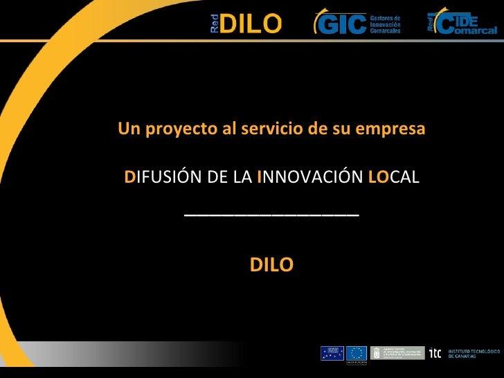 Un proyecto al servicio de su empresa D IFUSIÓN DE LA  I NNOVACIÓN  LO CAL ______________ DILO