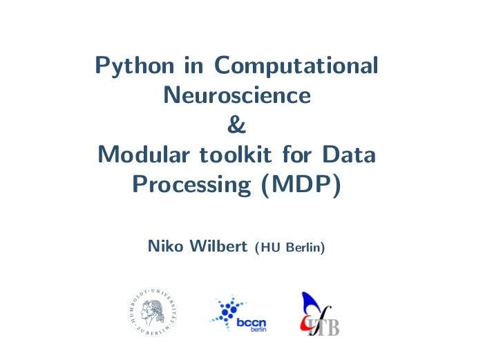 Python in Computational      Neuroscience            & Modular toolkit for Data    Processing (MDP)      Niko Wilbert   (H...