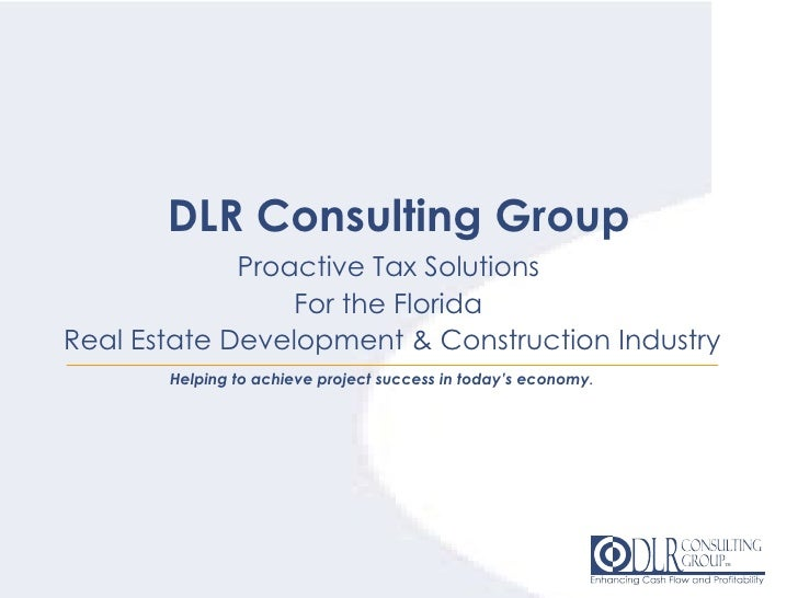 DLR Consulting Group Proactive Tax Solutions  For the Florida  Real Estate Development & Construction Industry Helping to ...