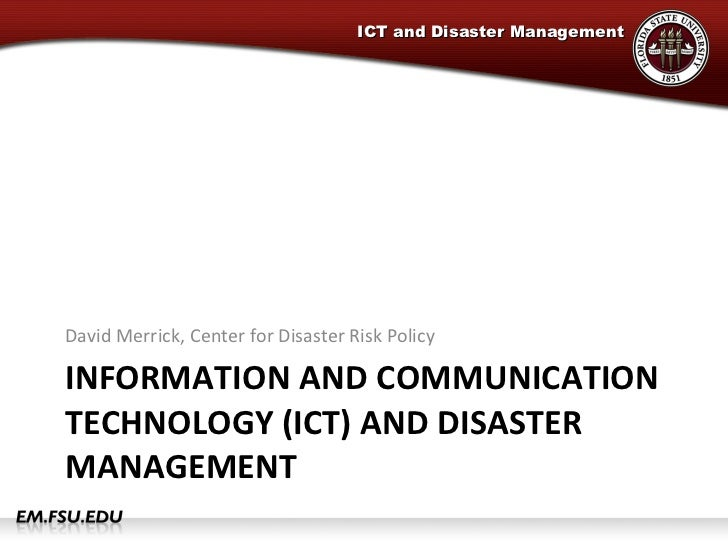 INFORMATION AND COMMUNICATION TECHNOLOGY (ICT) AND DISASTER MANAGEMENT <ul><li>David Merrick, Center for Disaster Risk Pol...