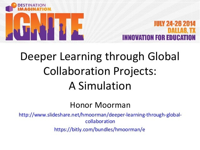 Deeper Learning through Global Collaboration Projects: A Simulation Honor Moorman http://www.slideshare.net/hmoorman/deepe...