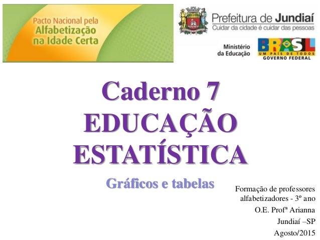 Caderno 7 EDUCAÇÃO ESTATÍSTICA Gráficos e tabelas Formação de professores alfabetizadores - 3º ano O.E. Profª Arianna Jund...