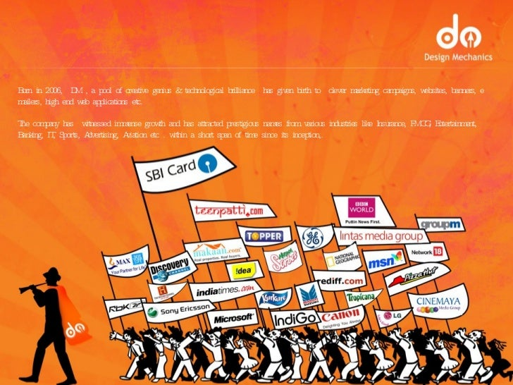 Born in 2006,  DM , a pool of creative genius & technological brilliance  has given birth to  clever marketing campaigns, ...
