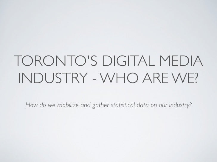TORONTO'S DIGITAL MEDIA  INDUSTRY - WHO ARE WE?  How do we mobilize and gather statistical data on our industry?