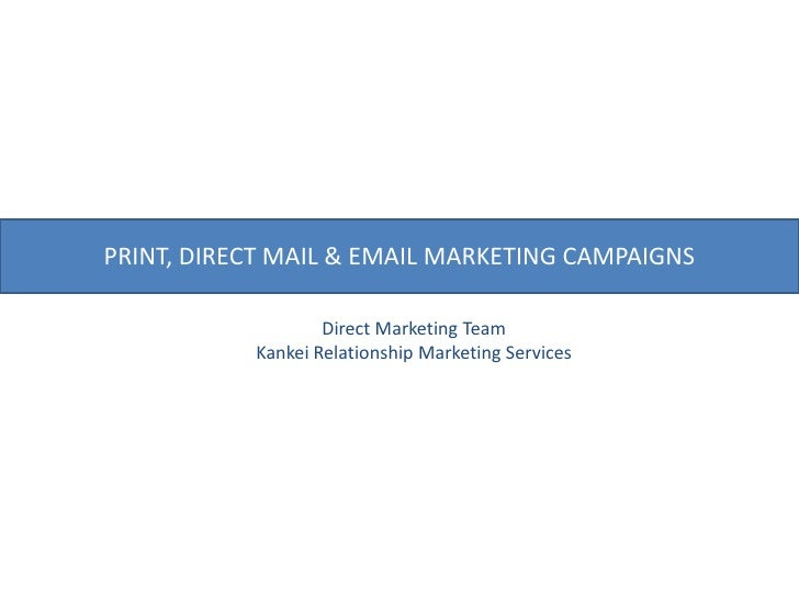 PRINT, DIRECT MAIL & EMAIL MARKETING CAMPAIGNS<br />Direct Marketing Team<br />Kankei Relationship Marketing Services<br />