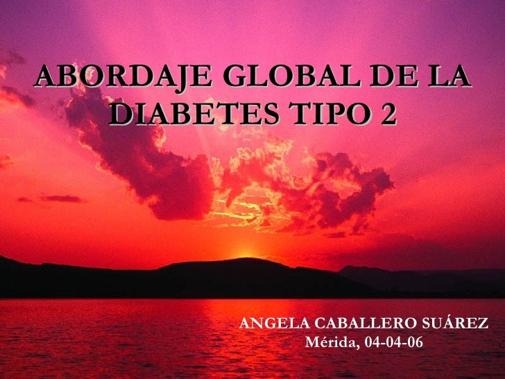 ABORDAJE GLOBAL DE LA DIABETES TIPO 2 ANGELA CABALLERO SUÁREZ Mérida, 04-04-06