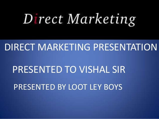 DIRECT MARKETING PRESENTATION PRESENTED TO VISHAL SIR PRESENTED BY LOOT LEY BOYS