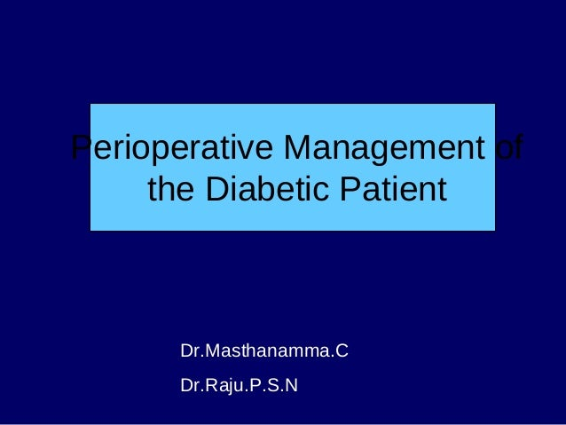 Perioperative Management of the Diabetic Patient Dr.Masthanamma.C Dr.Raju.P.S.N