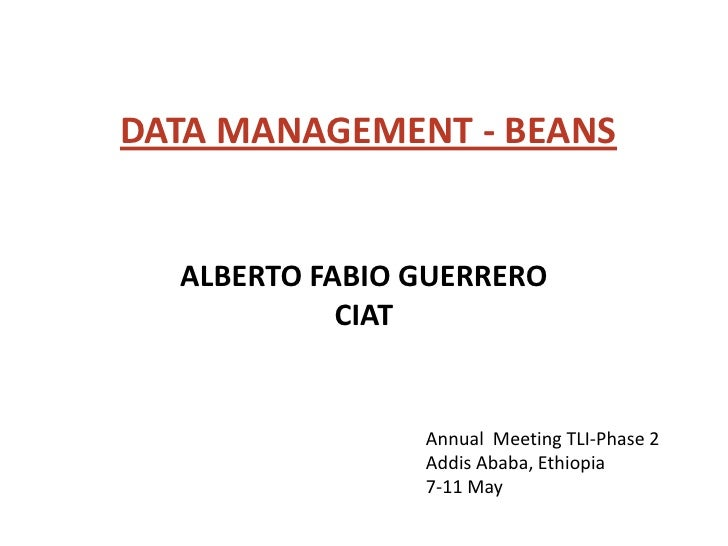 DATA MANAGEMENT - BEANS  ALBERTO FABIO GUERRERO            CIAT                Annual Meeting TLI-Phase 2                A...