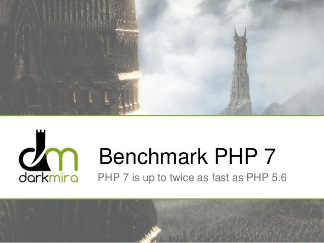 Benchmark PHP 7 PHP 7 is up to twice as fast as PHP 5.6