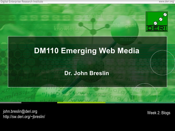 DM110 Emerging Web Media Dr. John Breslin [email_address] http://sw.deri.org/~jbreslin/ Week 2: Blogs