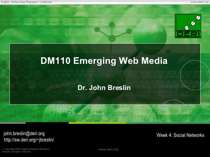 DM110 Emerging Web Media Dr. John Breslin [email_address] http://sw.deri.org/~jbreslin/ Week 4: Social Networks