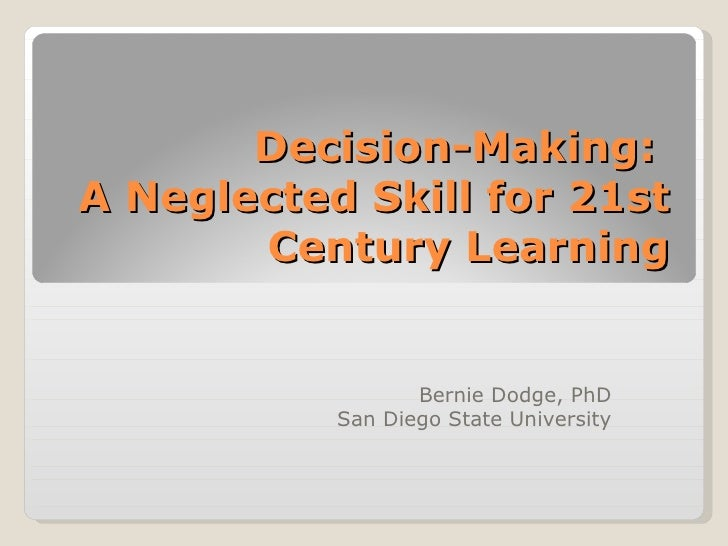 Decision-Making:  A Neglected Skill for 21st Century Learning Bernie Dodge, PhD San Diego State University