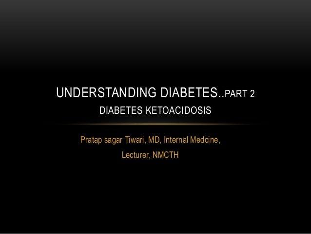 Pratap sagar Tiwari, MD, Internal Medcine, Lecturer, NMCTH UNDERSTANDING DIABETES..PART 2 DIABETES KETOACIDOSIS