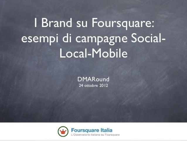 I Brand su Foursquare:esempi di campagne Social-       Local-Mobile          DMARound          24 ottobre 2012