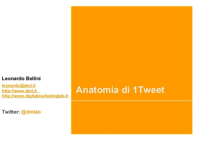 Anatomia di 1Tweet Leonardo Bellini leonardo@dml.it http://www.dml.it http://www.digitalmarketinglab.it Twitter: @dmlab