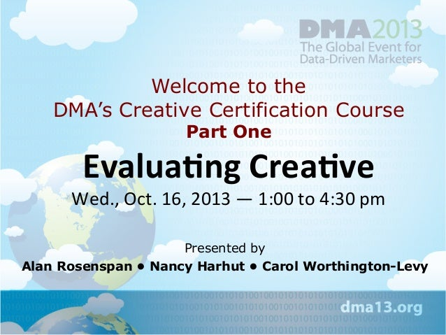 Welcome to the DMA's Creative Certification Course Part One  Evalua&ng	   Crea&ve	   	     Wed.,	   Oct.	   16,	   2013	  ...