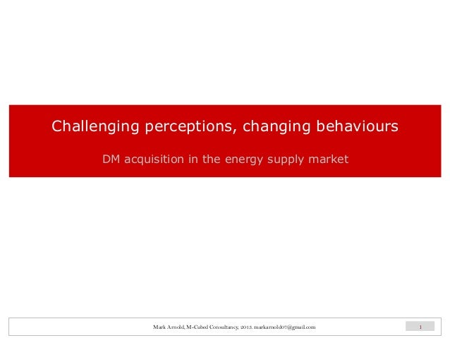 Challenging perceptions, changing behaviours DM acquisition in the energy supply market 1Mark Arnold, M-Cubed Consultancy,...