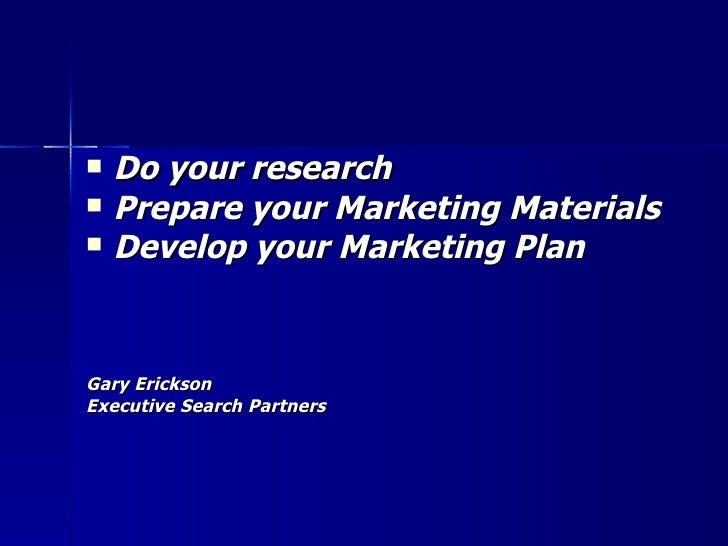 <ul><li>Do your research </li></ul><ul><li>Prepare your Marketing Materials </li></ul><ul><li>Develop your Marketing Plan ...