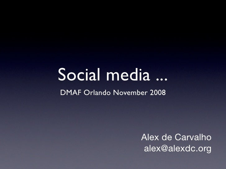 Social media ... DMAF Orlando November 2008                        Alex de Carvalho                    alex@alexdc.org