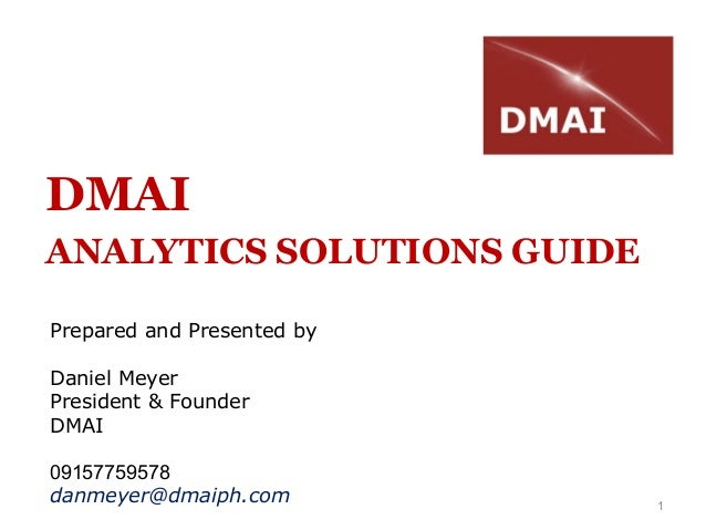 1DMAIANALYTICS SOLUTIONS GUIDEPrepared and Presented byDaniel MeyerPresident & FounderDMAI09157759578danmeyer@dmaiph.com